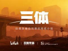 B站宣布《三体》动画项目启动 刘慈欣:期待惊喜
