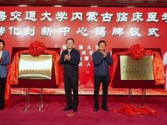 上海交通大学-内蒙古自治区人民医院临床医学转化创新中心揭牌成立